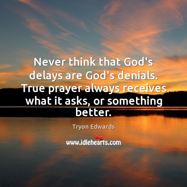 Image, Never think that God's delays are God's denials. True prayer always receives
