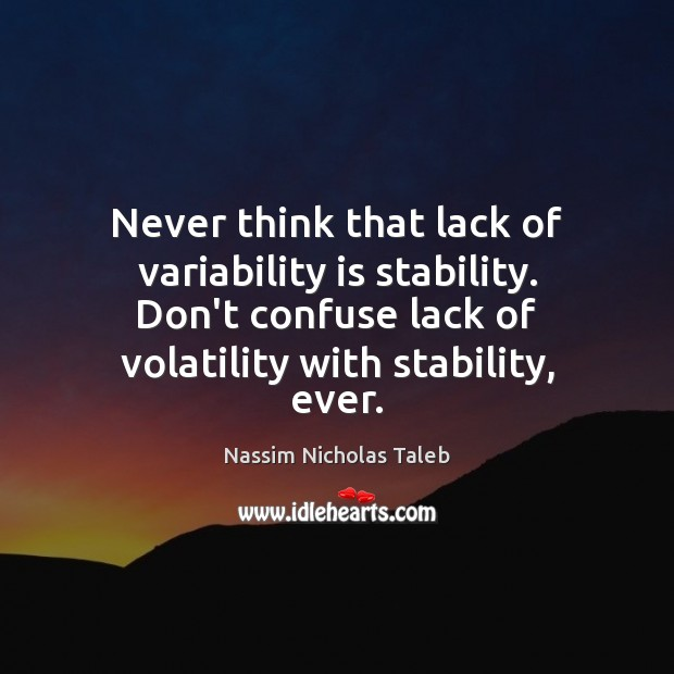 Never think that lack of variability is stability. Don't confuse lack of Nassim Nicholas Taleb Picture Quote