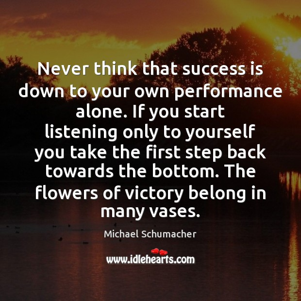 Never think that success is down to your own performance alone. If Image
