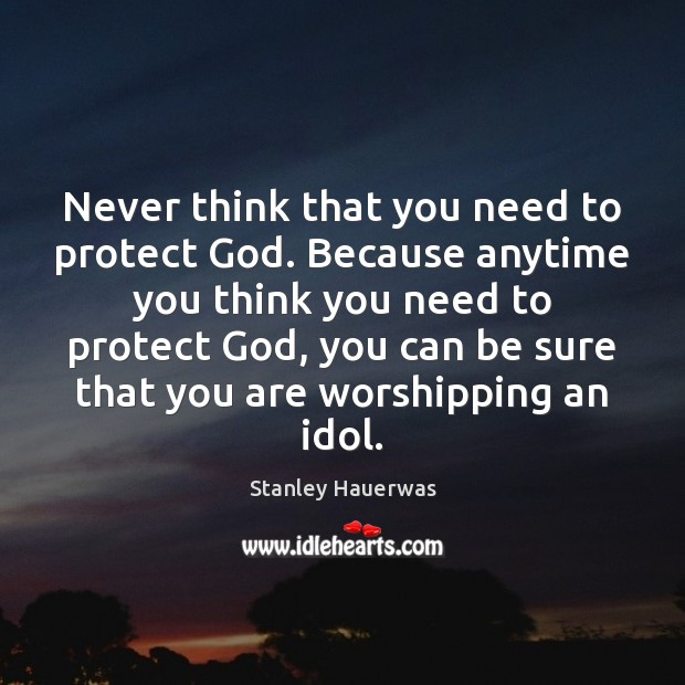 Image, Never think that you need to protect God. Because anytime you think