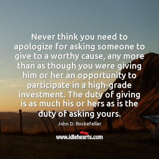 Never think you need to apologize for asking someone to give to Opportunity Quotes Image