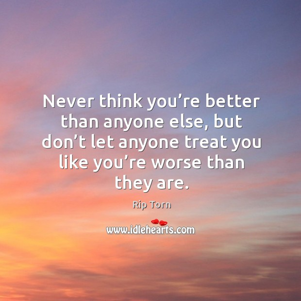 Never think you're better than anyone else, but don't let anyone treat you like you're worse than they are. Rip Torn Picture Quote