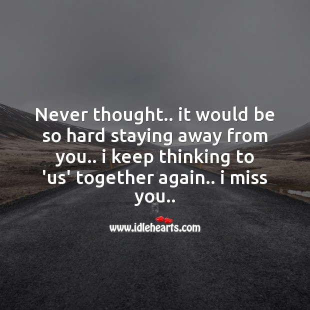 Never thought.. It would be so hard staying away from you.. Missing You Messages Image