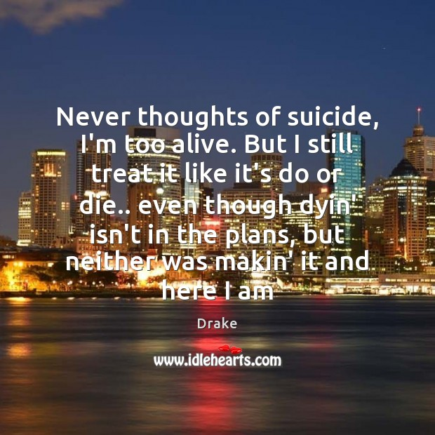 Never thoughts of suicide, I'm too alive. But I still treat it Do or Die Quotes Image