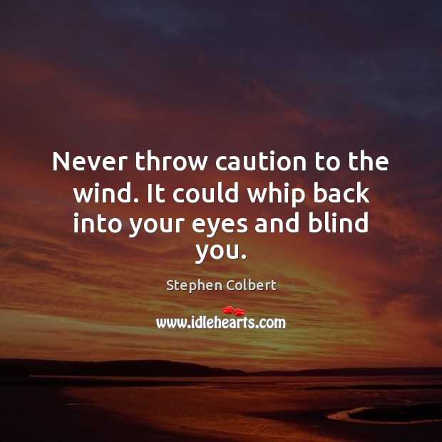 Never throw caution to the wind. It could whip back into your eyes and blind you. Stephen Colbert Picture Quote