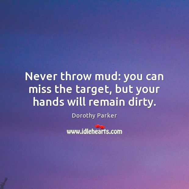 Never throw mud: you can miss the target, but your hands will remain dirty. Image