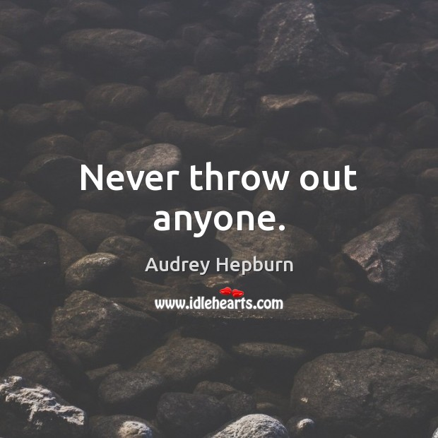 Never throw out anyone. Audrey Hepburn Picture Quote