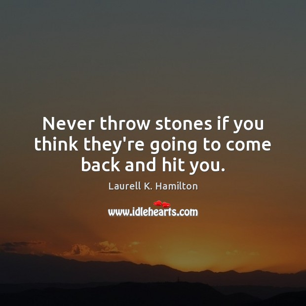 Never throw stones if you think they're going to come back and hit you. Laurell K. Hamilton Picture Quote