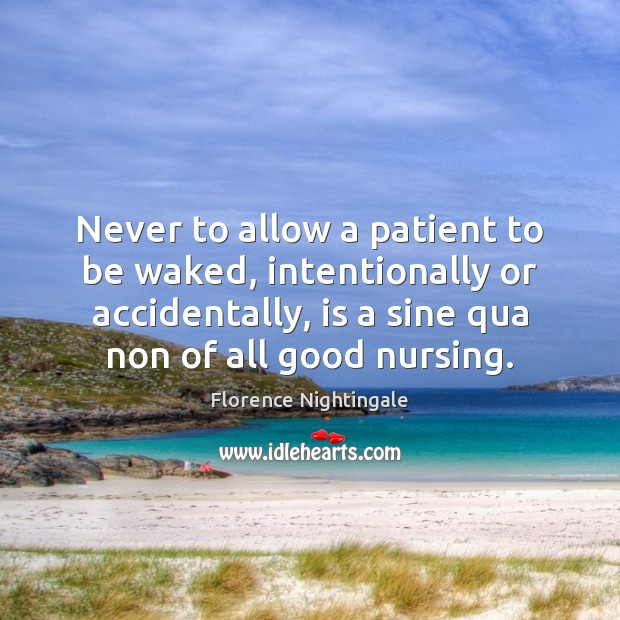 Never to allow a patient to be waked, intentionally or accidentally, is Florence Nightingale Picture Quote