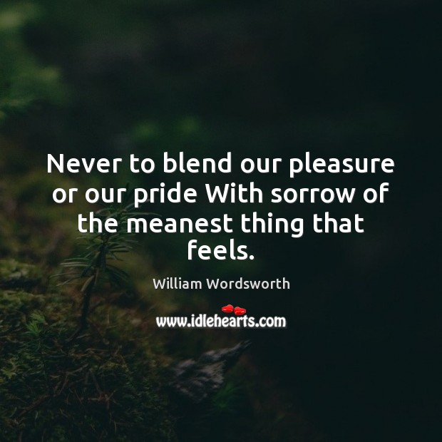 Never to blend our pleasure or our pride With sorrow of the meanest thing that feels. Image