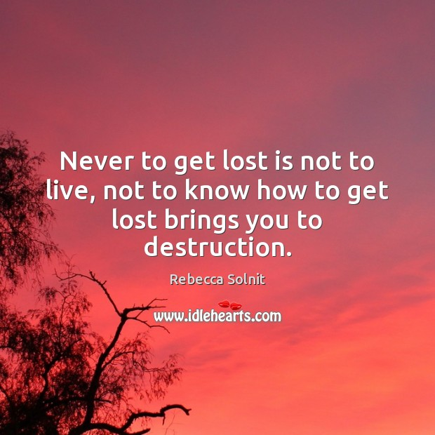 Never to get lost is not to live, not to know how to get lost brings you to destruction. Rebecca Solnit Picture Quote