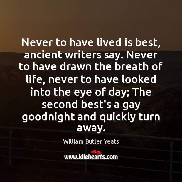 Never to have lived is best, ancient writers say. Never to have William Butler Yeats Picture Quote
