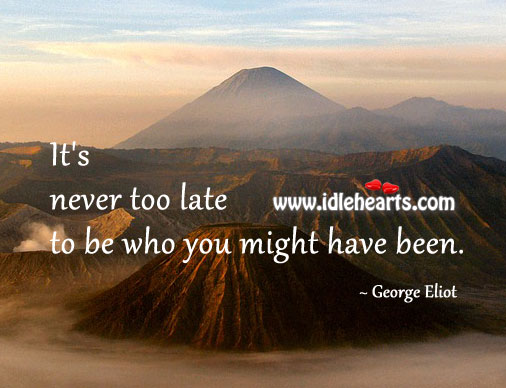 It's never too late to be what you might have been. Image