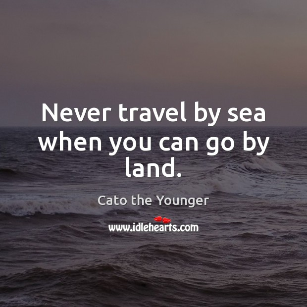 Image, Never travel by sea when you can go by land.