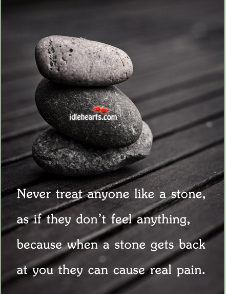 Never Treat Anyone Like A Stone, As If They….