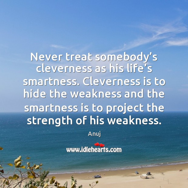 Image, Never treat somebody's cleverness as his life's smartness. Cleverness is