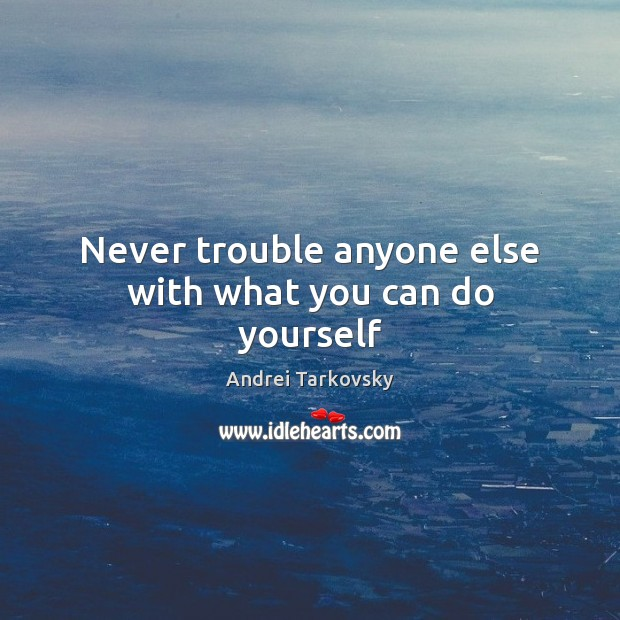 Image, Never trouble anyone else with what you can do yourself