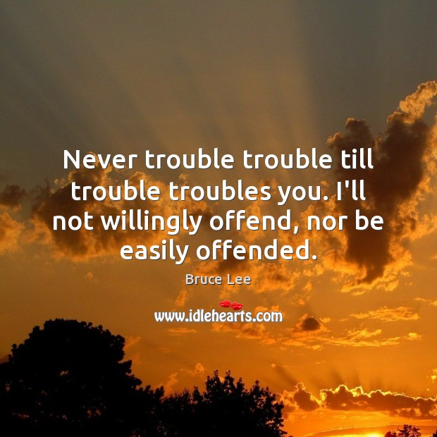 Image, Never trouble trouble till trouble troubles you. I'll not willingly offend, nor