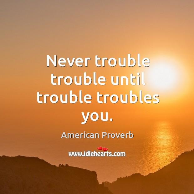 Image, Never trouble trouble until trouble troubles you.