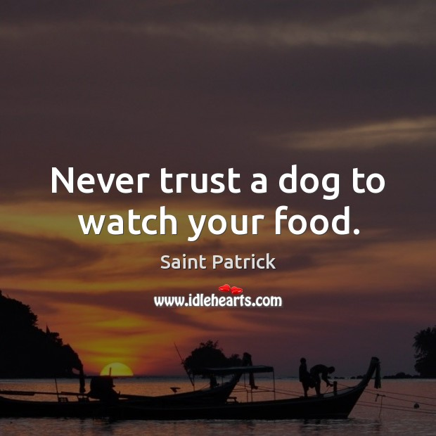 Never trust a dog to watch your food. Saint Patrick Picture Quote