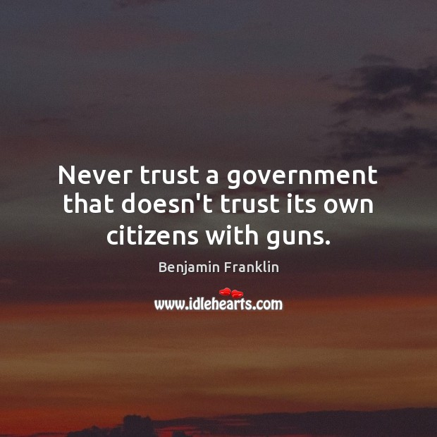 Never trust a government that doesn't trust its own citizens with guns. Never Trust Quotes Image