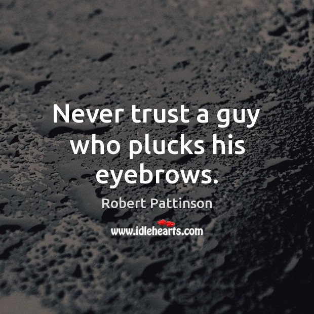 Never trust a guy who plucks his eyebrows. Robert Pattinson Picture Quote