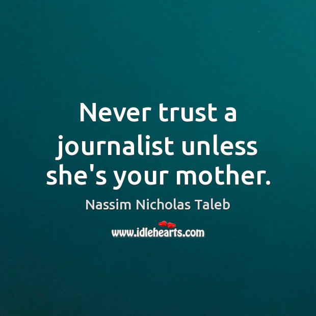 Never trust a journalist unless she's your mother. Nassim Nicholas Taleb Picture Quote