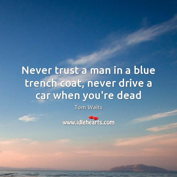 Never trust a man in a blue trench coat, never drive a car when you're dead Never Trust Quotes Image