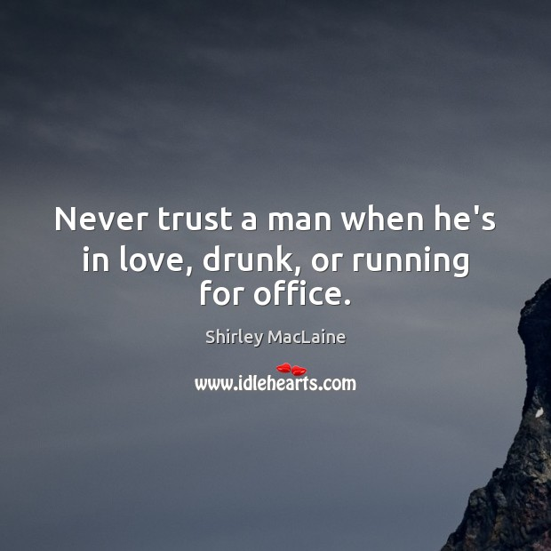 Never trust a man when he's in love, drunk, or running for office. Shirley MacLaine Picture Quote