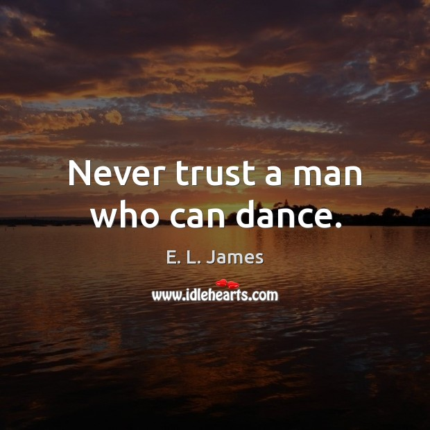 Never trust a man who can dance. Never Trust Quotes Image