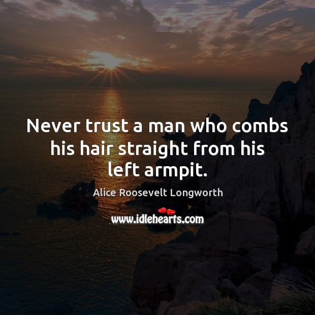 Never trust a man who combs his hair straight from his left armpit. Never Trust Quotes Image
