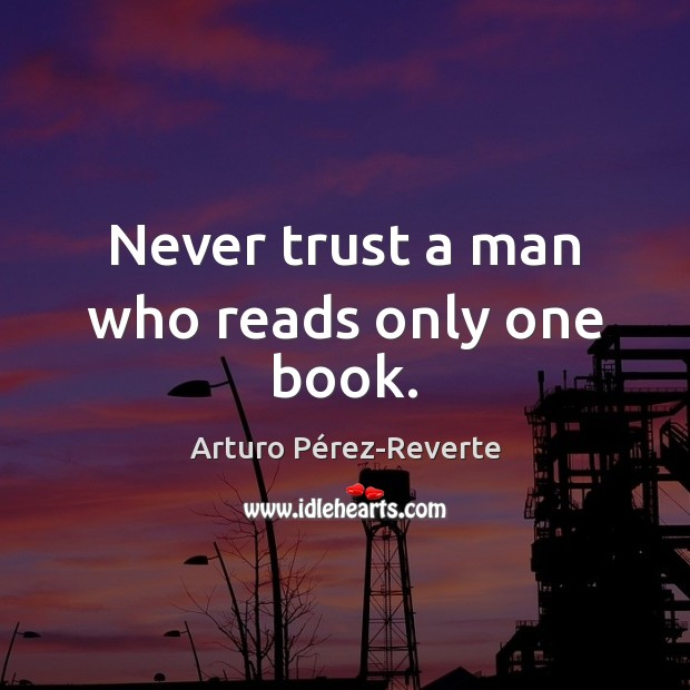 Image, Never trust a man who reads only one book.