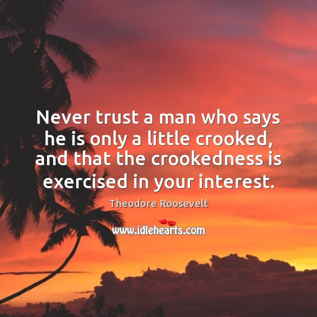 Never trust a man who says he is only a little crooked, Theodore Roosevelt Picture Quote
