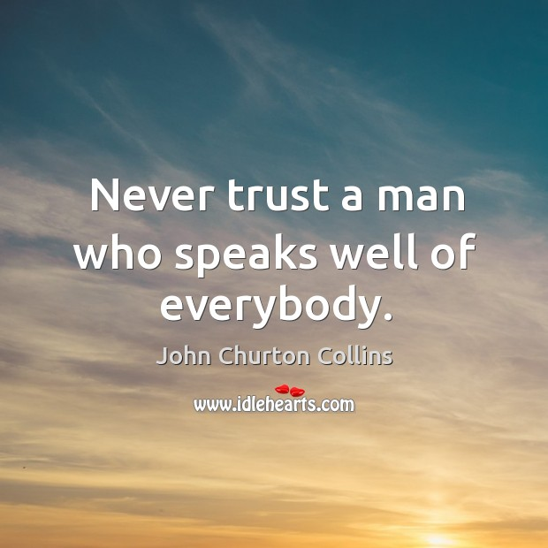 Image, Never trust a man who speaks well of everybody.