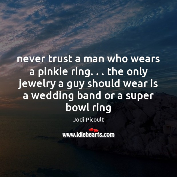 Never trust a man who wears a pinkie ring. . . the only jewelry Never Trust Quotes Image