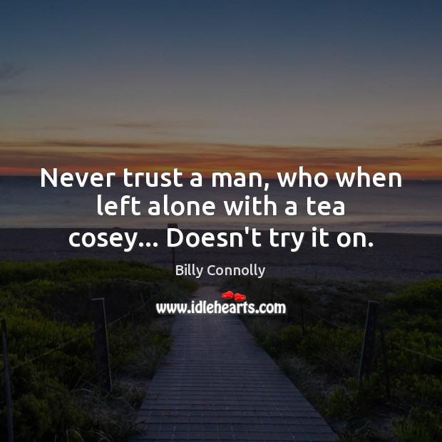 Never trust a man, who when left alone with a tea cosey… Doesn't try it on. Never Trust Quotes Image