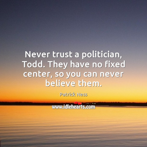 Never trust a politician, Todd. They have no fixed center, so you can never believe them. Never Trust Quotes Image