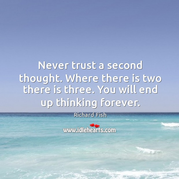 Image, Never trust a second thought. Where there is two there is three.