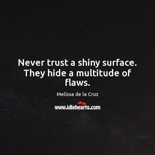 Never trust a shiny surface. They hide a multitude of flaws. Never Trust Quotes Image