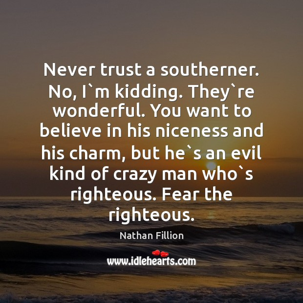 Never trust a southerner. No, I`m kidding. They`re wonderful. You Never Trust Quotes Image