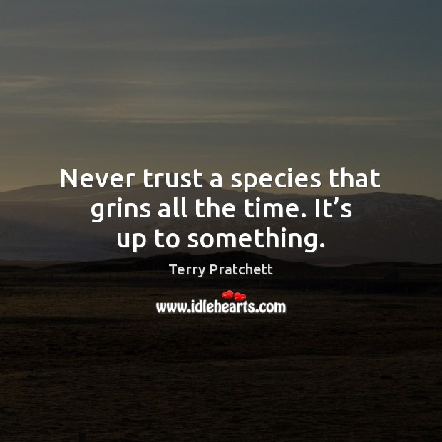 Never trust a species that grins all the time. It's up to something. Never Trust Quotes Image