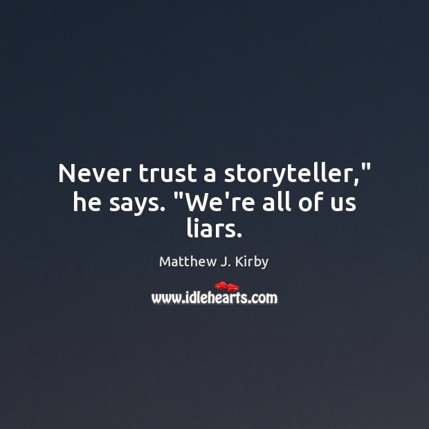 """Never trust a storyteller,"""" he says. """"We're all of us liars. Matthew J. Kirby Picture Quote"""