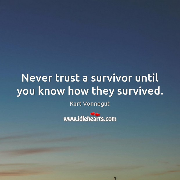 Image, Never trust a survivor until you know how they survived.