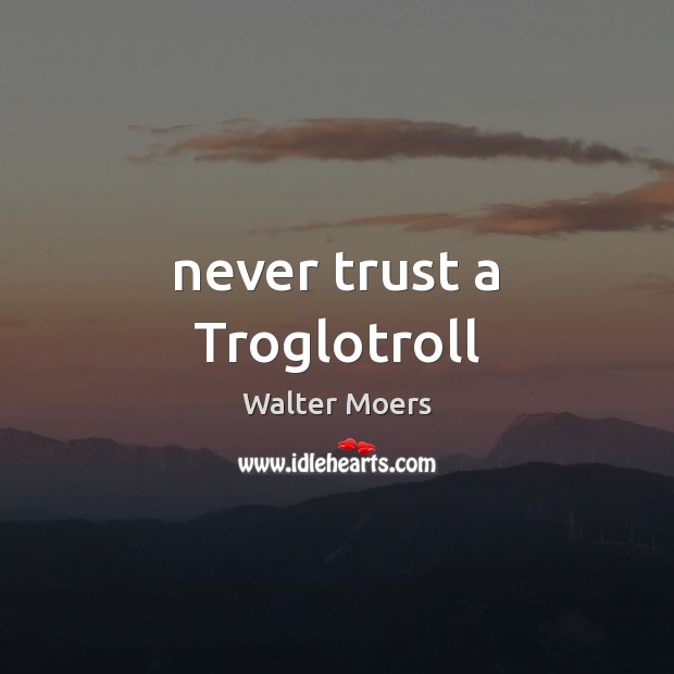 Never trust a Troglotroll Never Trust Quotes Image