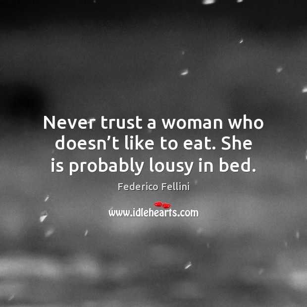 Never trust a woman who doesn't like to eat. She is probably lousy in bed. Image
