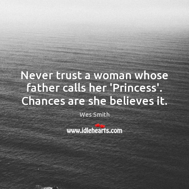 Never trust a woman whose father calls her 'Princess'. Chances are she believes it. Never Trust Quotes Image