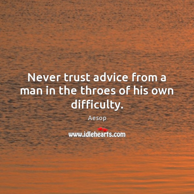 Never trust advice from a man in the throes of his own difficulty. Never Trust Quotes Image