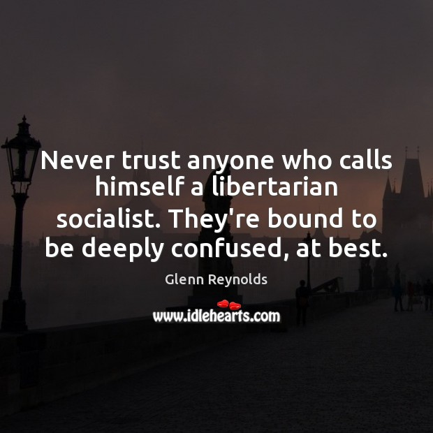 Never trust anyone who calls himself a libertarian socialist. They're bound to Never Trust Quotes Image