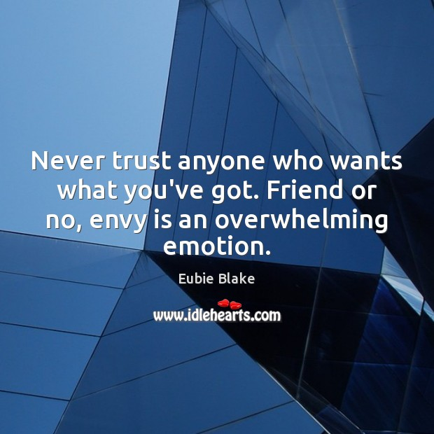 Never trust anyone who wants what you've got. Friend or no, envy Envy Quotes Image