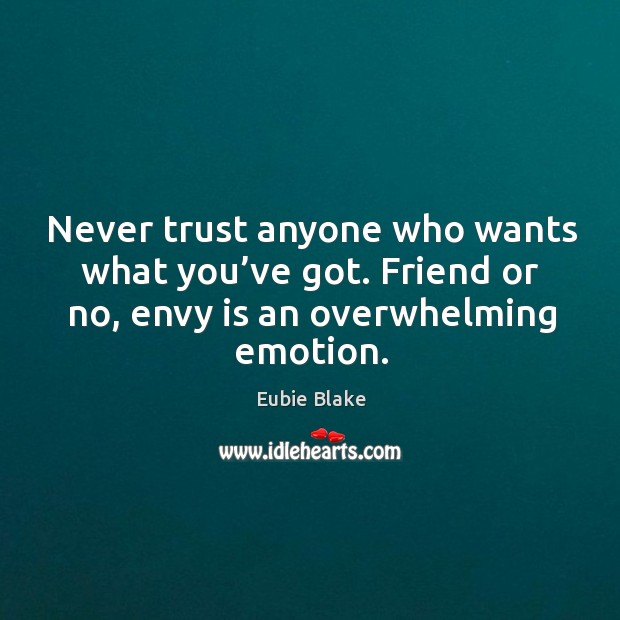 Eubie Blake Quote: Never Trust Anyone Who Wants What You